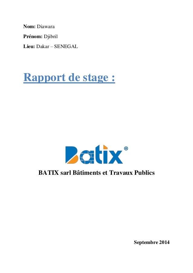 Nom: Diawara Prénom: Djibril Lieu: Dakar – SENEGAL Rapport de stage : BATIX sarl Bâtiments et Travaux Publics Septembre 20...