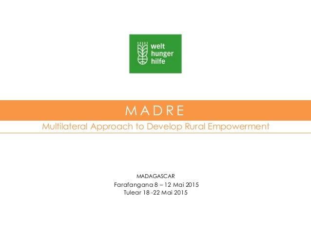 Multilateral Approach to Develop Rural Empowerment M A D R E MADAGASCAR Farafangana 8 – 12 Mai 2015 Tulear 18 -22 Mai 2015