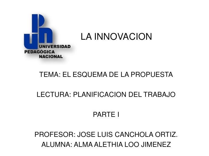 LA INNOVACION TEMA: EL ESQUEMA DE LA PROPUESTALECTURA: PLANIFICACION DEL TRABAJO              PARTE IPROFESOR: JOSE LUIS C...