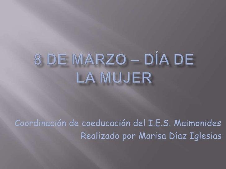 8 de Marzo – Día de la mujer<br />Coordinación de coeducación del I.E.S. Maimonides<br />        Realizado por Marisa Día...