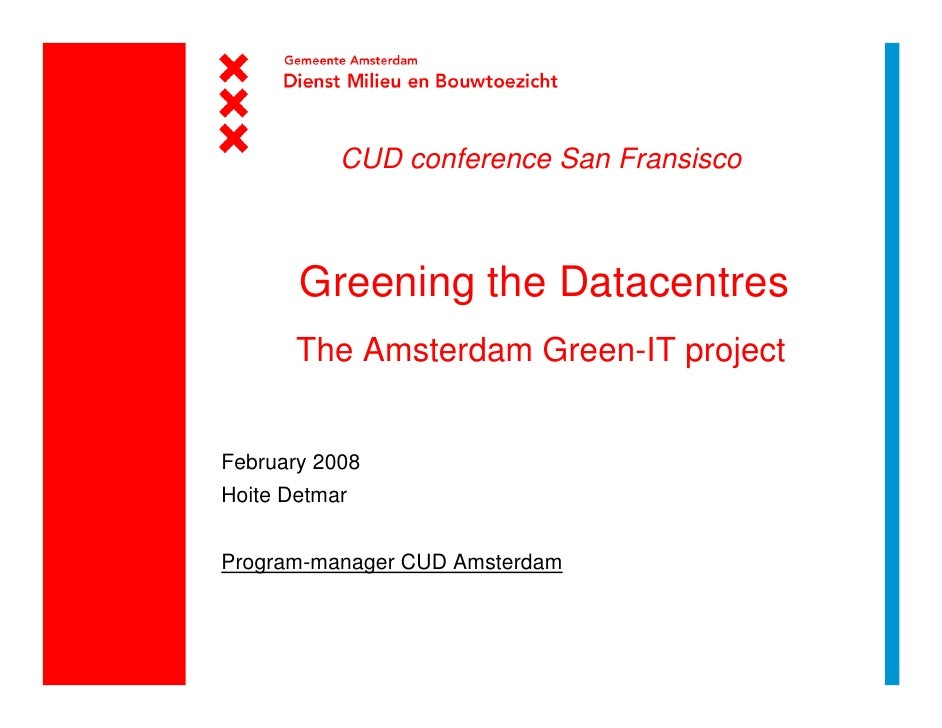 CUD conference San Fransisco           Greening the Datacentres        The Amsterdam Green-IT project   February 2008 Hoit...