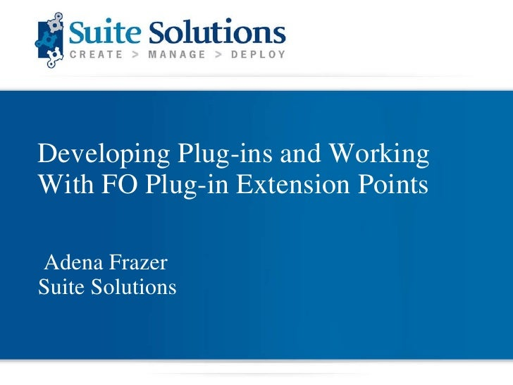 Developing Plug-ins and Working With FO Plug-in Extension Points Adena Frazer Suite Solutions