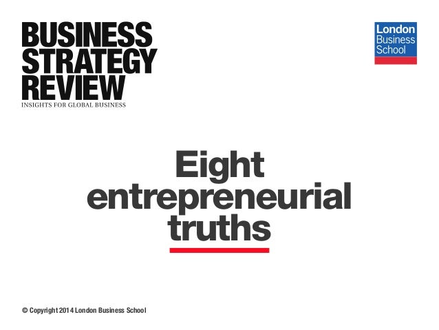 © Copyright 2014 London Business School Eight entrepreneurial truths