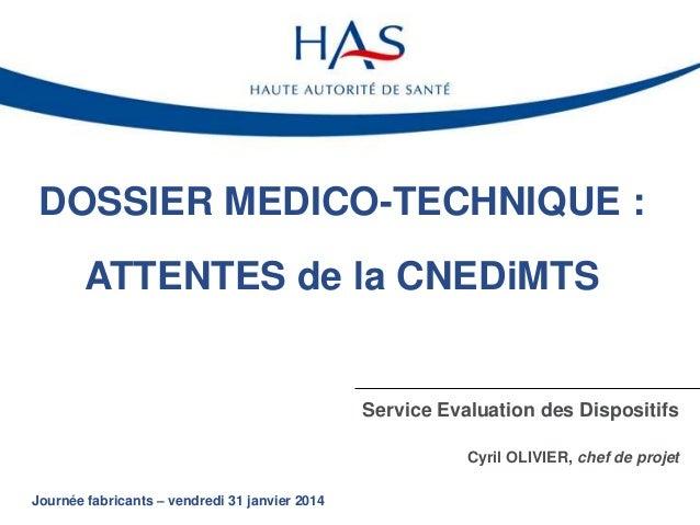 DOSSIER MEDICO-TECHNIQUE : ATTENTES de la CNEDiMTS  Service Evaluation des Dispositifs Cyril OLIVIER, chef de projet Journ...