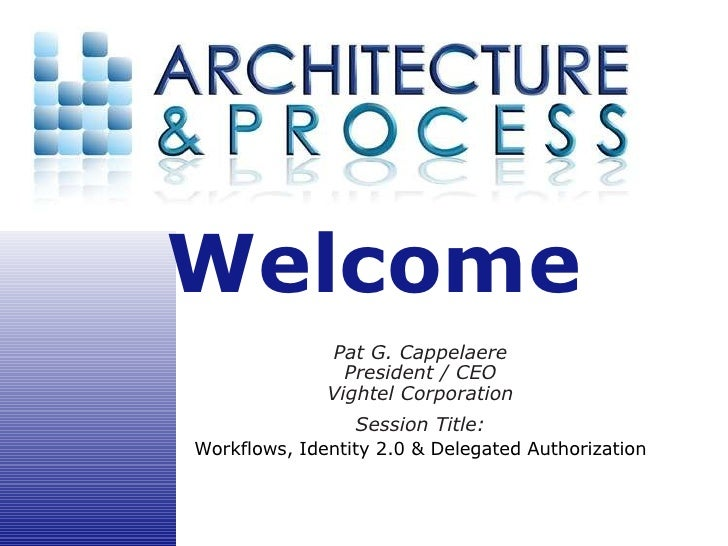 Welcome  Pat G. Cappelaere President / CEO Vightel Corporation Session Title: Workflows, Identity 2.0 & Delegated Authoriz...