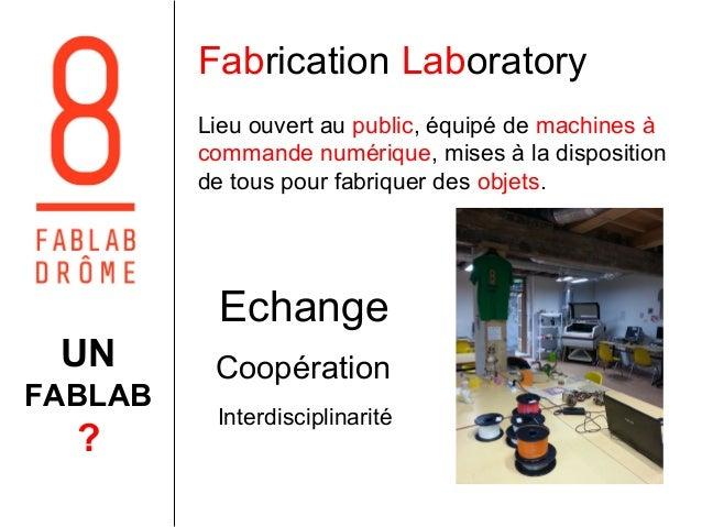 Fabrication Laboratory  Lieu ouvert au public, équipé de machines à  commande numérique, mises à la disposition  de tous p...