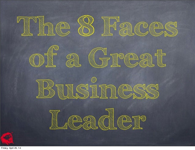 The 8 Faces of a Great Business Leader Friday, April 25, 14