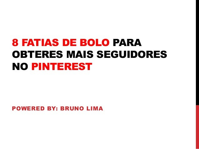8 FATIAS DE BOLO PARA OBTERES MAIS SEGUIDORES NO PINTEREST POWERED BY: BRUNO LIMA