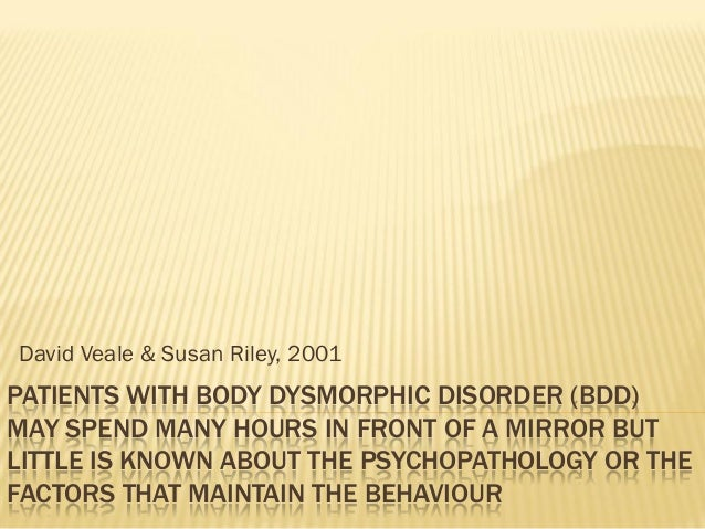 PATIENTS WITH BODY DYSMORPHIC DISORDER (BDD)MAY SPEND MANY HOURS IN FRONT OF A MIRROR BUTLITTLE IS KNOWN ABOUT THE PSYCHOP...