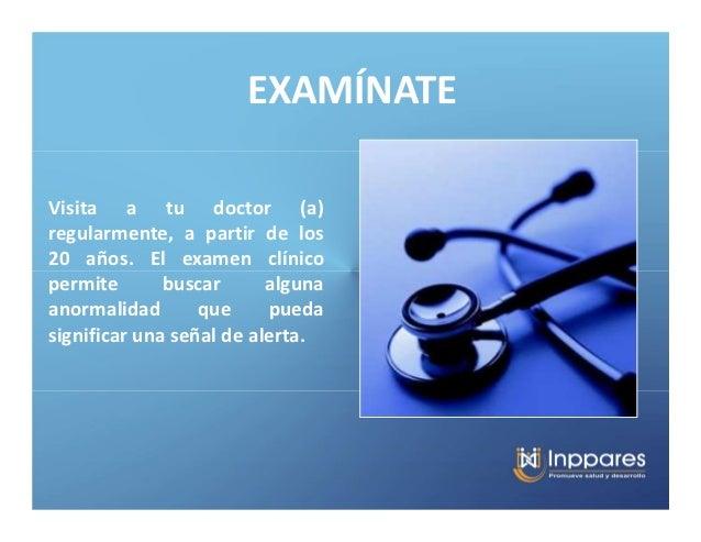 EXAMÍNATEVisita a tu doctor (a)regularmente, a partir de los20 años. El examen clínicopermite       buscar      algunaanor...