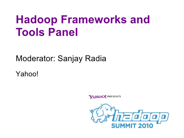 Hadoop Frameworks and Tools Panel <ul><li>Moderator: Sanjay Radia </li></ul>Yahoo!