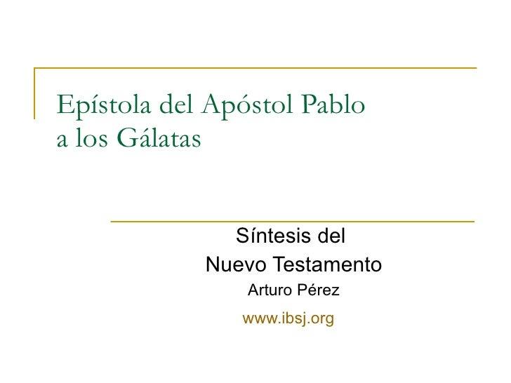 Epístola del Apóstol Pablo a los Gálatas Síntesis del  Nuevo Testamento Arturo Pérez www.ibsj.org