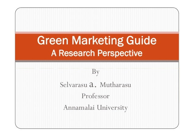 Green Marketing Guide  A Research Perspective             By    Selvarasu a. Mutharasu           Professor     Annamalai U...