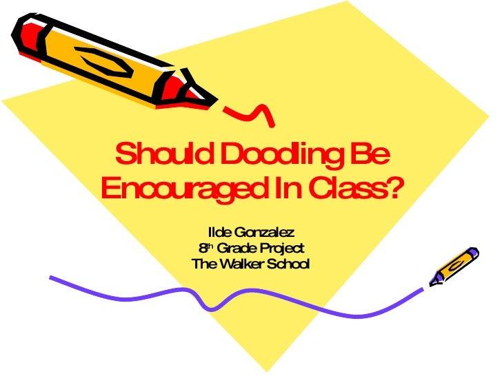 Should Doodling Be Encouraged In Class? Ilde Gonzalez 8 th  Grade Project The Walker School