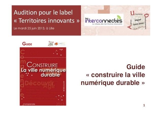 Audition pour le label « Territoires innovants » Le mardi 25 juin 2013, à Lille Guide « construire la ville numérique dura...