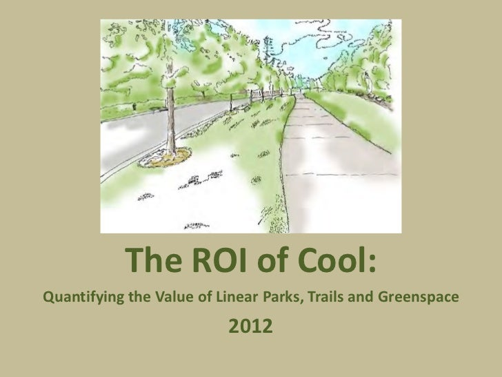 TheROIofCool:QuantifyingtheValueofLinearParks,TrailsandGreenspace                          2012
