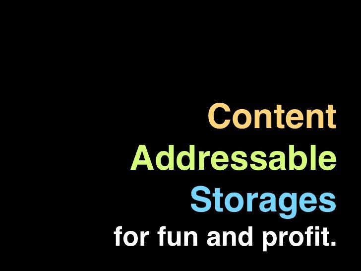Content Addressable    Storagesfor fun and profit.
