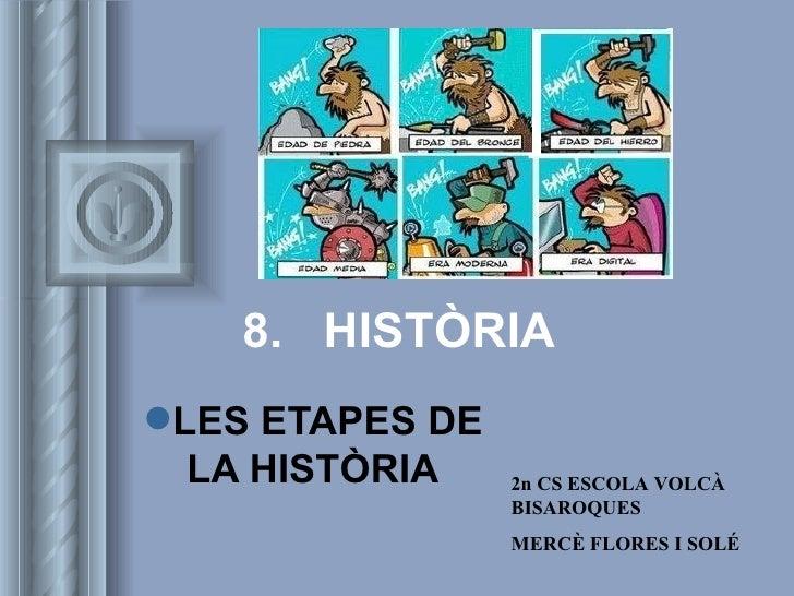 8.  HISTÒRIA <ul><li>LES ETAPES DE LA HISTÒRIA </li></ul>2n CS ESCOLA VOLCÀ BISAROQUES MERCÈ FLORES I SOLÉ