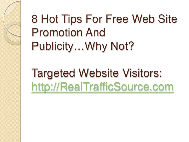 8 Hot Tips For Free Web Site Promotion And Publicity…Why Not?Targeted Website Visitors:http://RealTrafficSource.com<br />