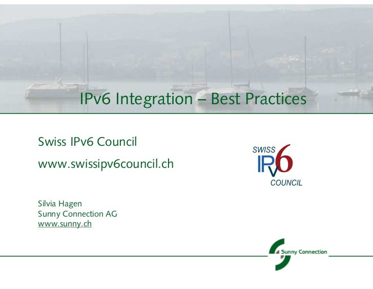 IPv6 Integration – Best PracticesSwiss IPv6 Councilwww.swissipv6council.chSilvia HagenSunny Connection AGwww.sunny.ch