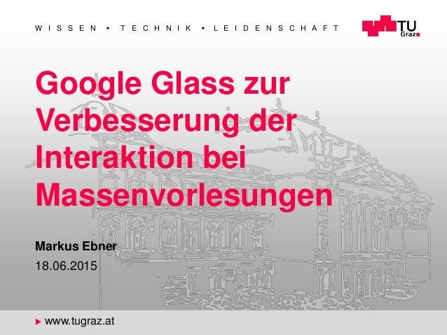 1 W I S S E N  T E C H N I K  L E I D E N S C H A F T u www.tugraz.at Google Glass zur Verbesserung der Interaktion bei ...