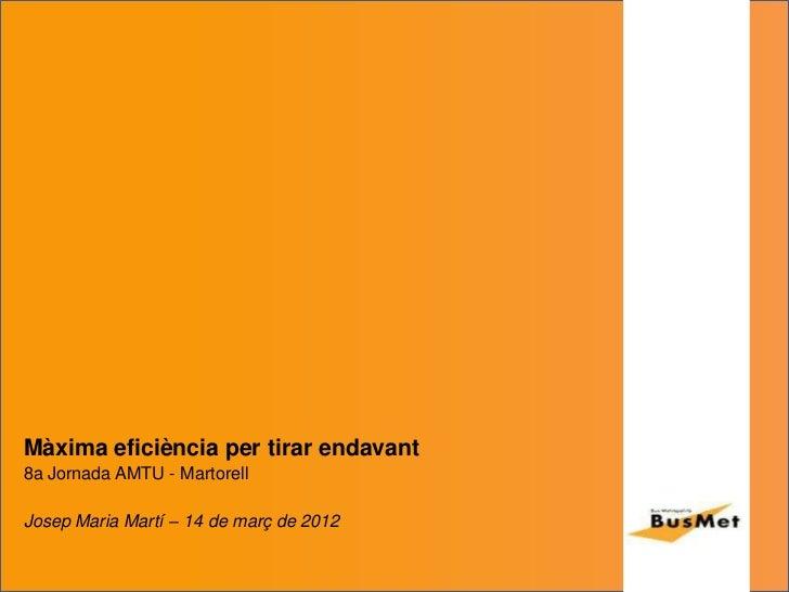 Màxima eficiència per tirar endavant8a Jornada AMTU - MartorellJosep Maria Martí – 14 de març de 2012