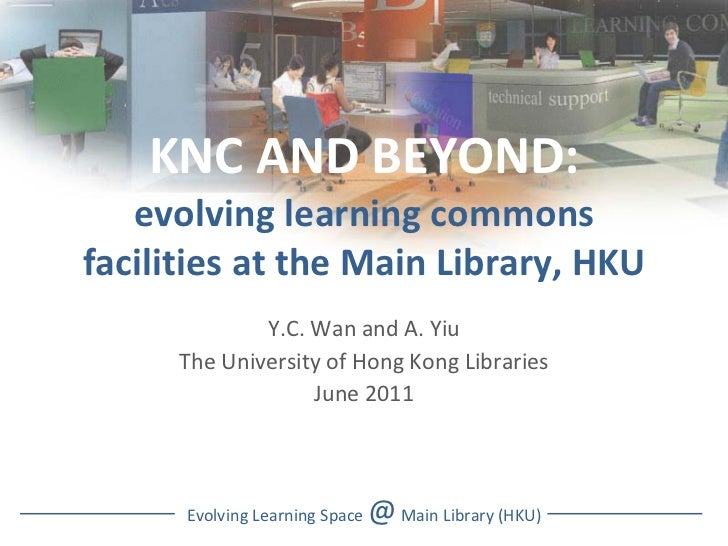 KNC AND BEYOND: evolving learning commons facilities at the Main Library, HKU Y.C. Wan and A. Yiu The University of Hong K...