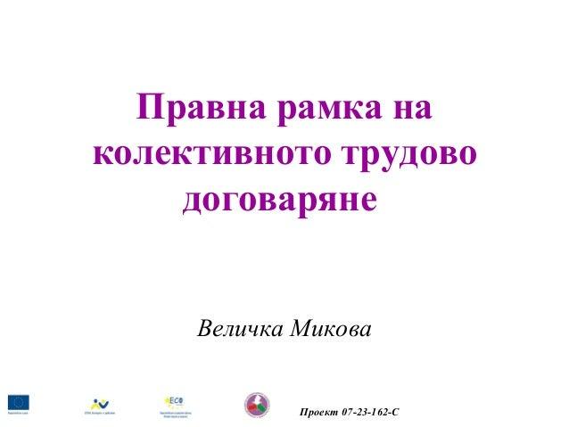 Правна рамка на колективното трудово договаряне  Величка Микова  Проект 07-23-162-С