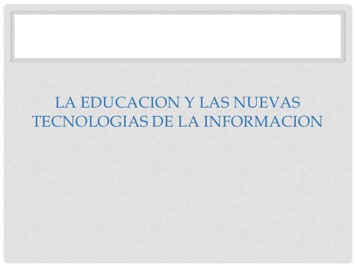 LA EDUCACION Y LAS NUEVAS TECNOLOGIAS DE LA INFORMACION<br />