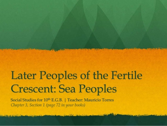 Later Peoples of the Fertile Crescent: Sea Peoples Social Studies for 10th E.G.B. | Teacher: Mauricio Torres Chapter 3, Se...