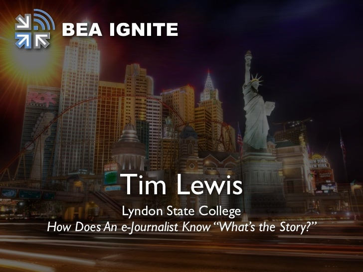 """BEA IGNITE             Tim Lewis            Lyndon State CollegeHow Does An e-Journalist Know """"What's the Story?"""""""