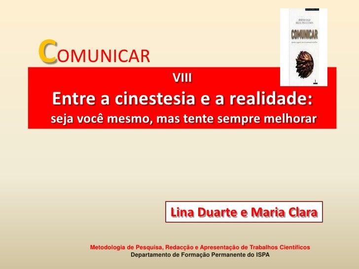 COMUNICAR<br />VIII <br />Entre a cinestesia e a realidade:seja você mesmo, mas tente sempre melhorar<br />Lina Duarte e M...