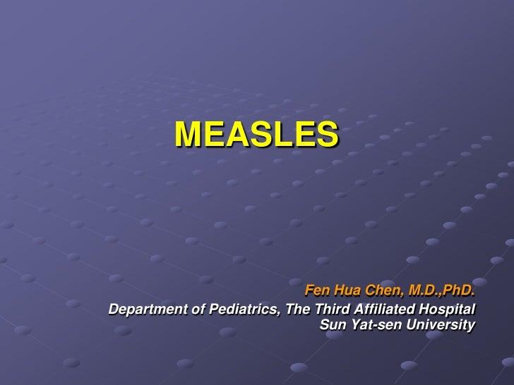 MEASLES                                Fen Hua Chen, M.D.,PhD. Department of Pediatrics, The Third Affiliated Hospital    ...