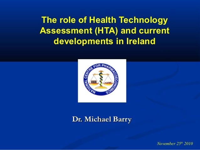 The role of Health Technology Assessment (HTA) and current developments in Ireland Dr. Michael BarryDr. Michael Barry Nove...