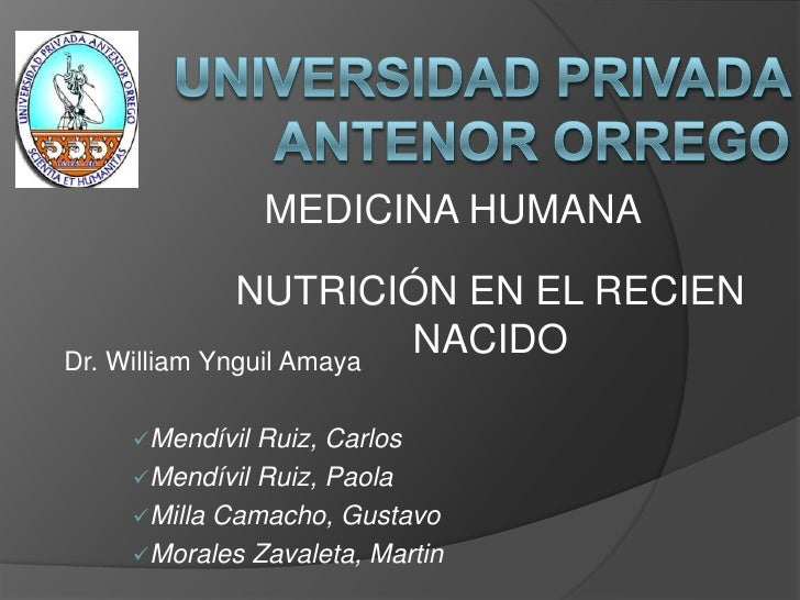 UNIVERSIDAD PRIVADA ANTENOR ORREGO<br />MEDICINA HUMANA<br />NUTRICIÓN EN EL RECIEN NACIDO<br />Dr. William Ynguil Amaya<b...