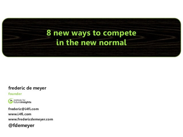 8 new ways to compete                       in the new normalfrederic de meyerfounderfrederic@i4fi.comwww.i4fi.comwww.fred...