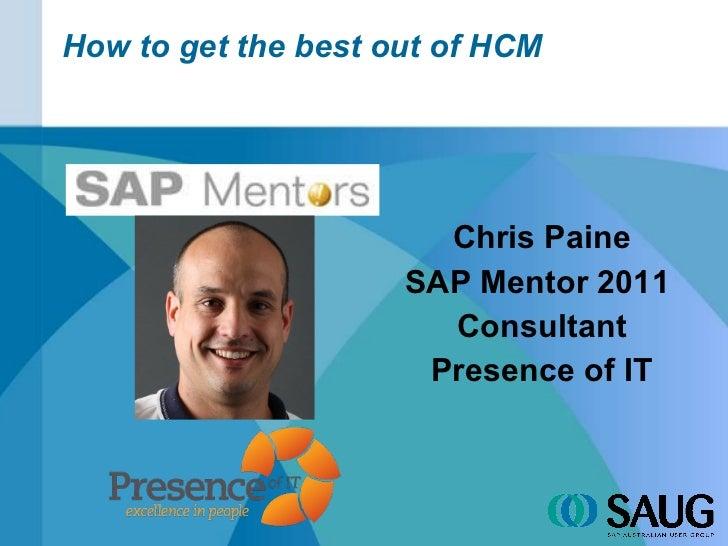 How to get the best out of HCM <ul><li>Chris Paine </li></ul><ul><li>SAP Mentor 2011  </li></ul><ul><li>Consultant </li></...