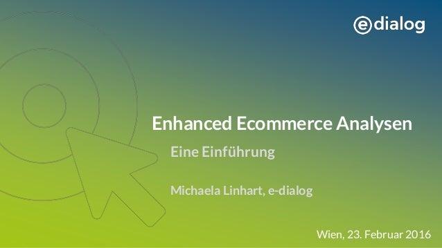Enhanced Ecommerce Analysen Eine Einführung Michaela Linhart, e-dialog Wien, 23. Februar 2016