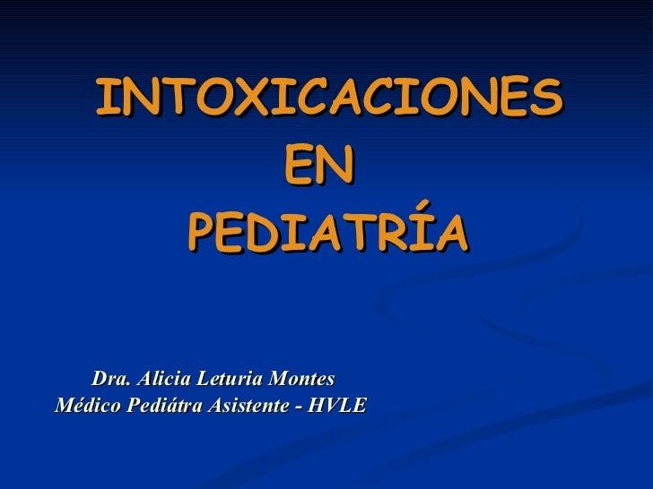 INTOXICACIONES EN  PEDIATRÍA Dra. Alicia Leturia Montes Médico Pediátra Asistente - HVLE