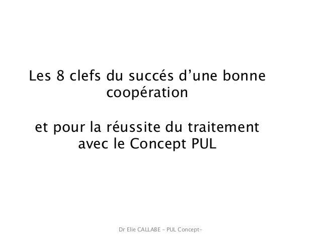 Dr Elie CALLABE - PUL Concept- Les 8 clefs du succés d'une bonne coopération et pour la réussite du traitement avec le Con...