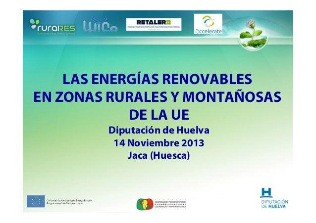 LAS ENERGÍAS RENOVABLES EN ZONAS RURALES Y MONTAÑOSAS DE LA UE Diputación de Huelva 14 Noviembre 2013 Jaca (Huesca)