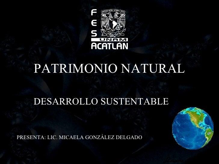 PATRIMONIO NATURAL DESARROLLO SUSTENTABLE PRESENTA: LIC. MICAELA GONZÁLEZ DELGADO
