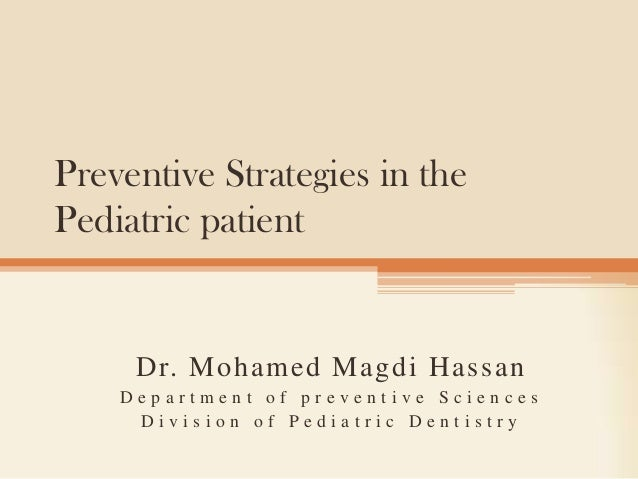 Preventive Strategies in the Pediatric patient  Dr. Mohamed Magdi Hassan Department of preventive Sciences Division of Ped...
