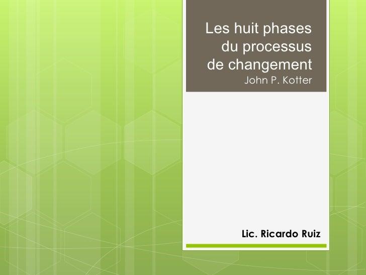 Les huit phases  du processusde changement     John P. Kotter     Lic. Ricardo Ruiz