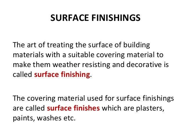SURFACE FINISHINGS The art of treating the surface of building materials with a suitable covering material to make them we...