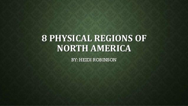 8 PHYSICAL REGIONS OF NORTH AMERICA BY: HEIDI ROBINSON