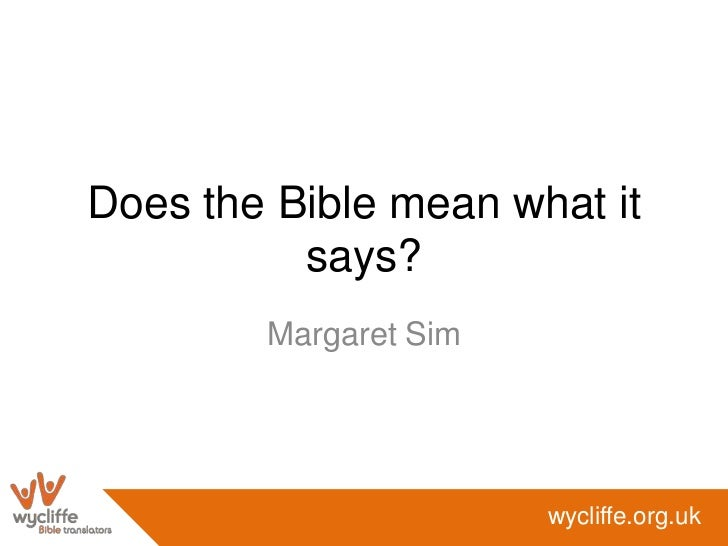 Does the Bible mean what it          says?        Margaret Sim                       wycliffe.org.uk
