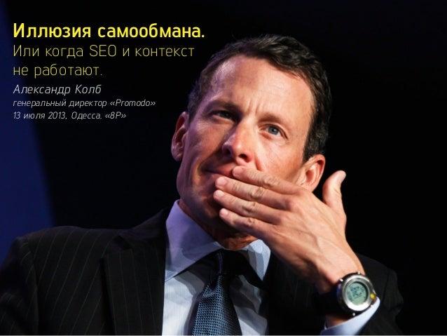 Иллюзия самообмана. Или когда SEO и контекст не работают. Александр Колб генеральный директор «Promodo» 13 июля 2013, Одес...