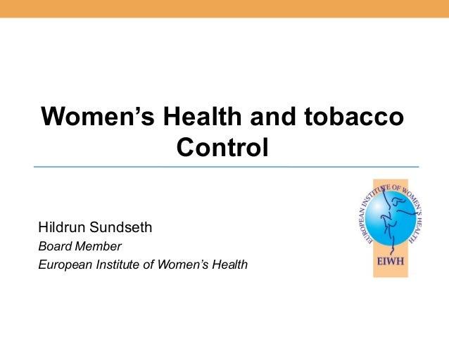 Women's Health and tobacco         ControlHildrun SundsethBoard MemberEuropean Institute of Women's Health