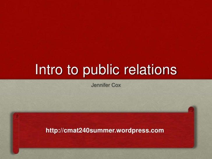 Intro to public relations              Jennifer Cox http://cmat240summer.wordpress.com